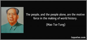 ... , are the motive force in the making of world history. - Mao Tse-Tung