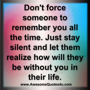 Don't force someone to remember you all the time.