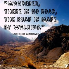 ... no road, the road is made by walking.