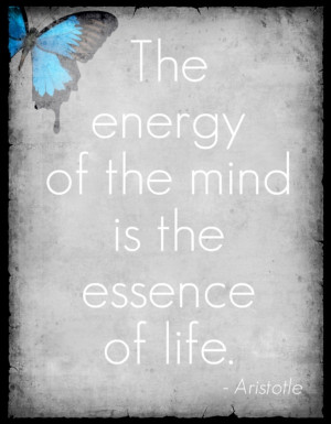 The energy of the mind is the essence of life. -Aristotle