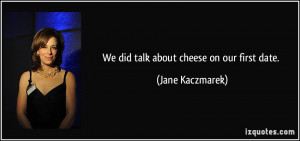 We did talk about cheese on our first date. - Jane Kaczmarek