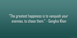 """... is to vanquish your enemies, to chase them."""" – Genghis Khan"""