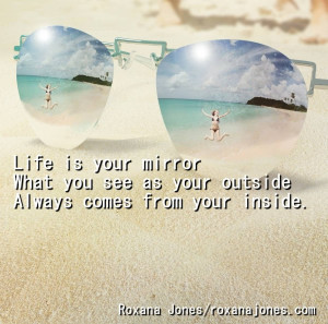 Positive Quotes - Life Is Your Mirror What You See As Your Outside.