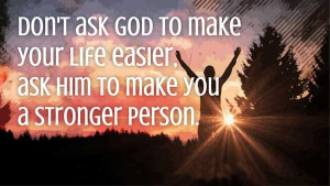 Don't ask God to make your life easier, ask him to make you a stronger ...