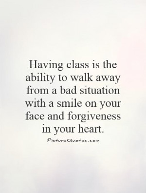 Having class is the ability to walk away from a bad situation with a ...
