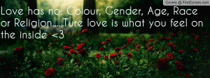 Love has no: Colour, Gender, Age, Race or Religion.....Ture love is ...