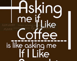 Asking If Like Coffee Is Like Asking Me If I Like