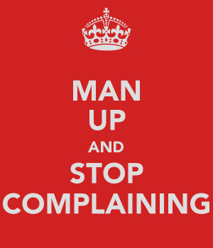 MAN UP AND STOP COMPLAINING