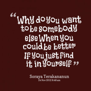 Quotes Picture: why do you want to be somebody else when you could be ...
