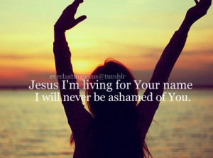 Jesus I'm living for your name I will never be ashamed of you.