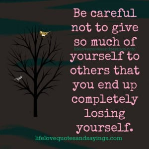 Be careful not to give so much of yourself to others that you end up ...