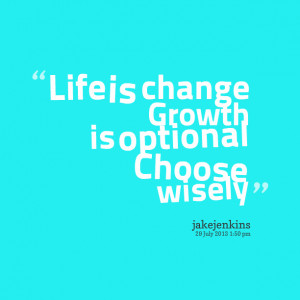 Quotes Picture: life is change growth is optional choose wisely