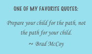 One of My Favorite quotes:Prepare your child for the path, not the ...