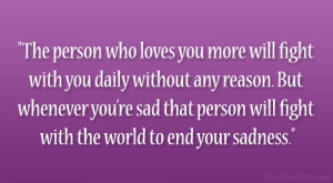 ... re sad that person will fight with the world to end your sadness
