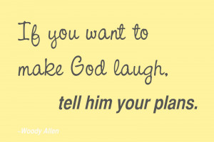 If you want to make God laugh, tell him your plans