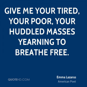 Give me your tired, your poor, your huddled masses yearning to breathe ...