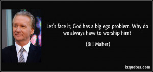 Let's face it; God has a big ego problem. Why do we always have to ...