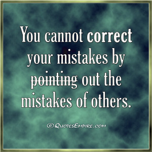 ... cannot correct your mistakes by pointing out the mistakes of others