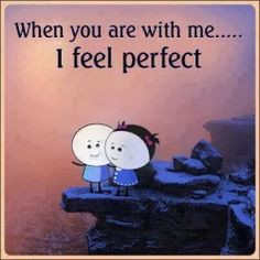 When you are with me... I feel perfect