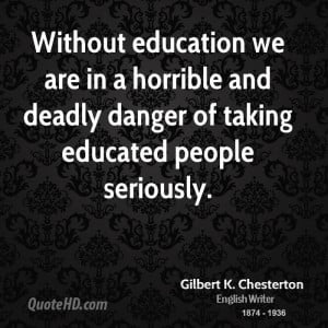 Without education we are in a horrible and deadly danger of taking ...