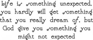 Life is something unexpected, you hardly will get something that you ...