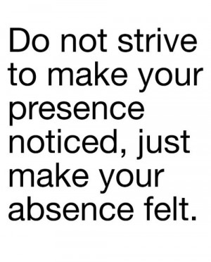 ... not strive to make your presence noticed, just make your absence felt