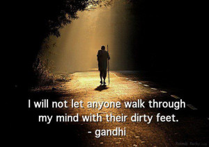 "... anyone walk through my mind with their dirty feet.""~ Mahatma Gandhi"