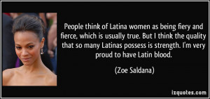 ... Latinas possess is strength. I'm very proud to have Latin blood. - Zoe