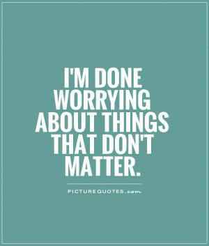 done worrying about things that don't matter. Picture Quote #1