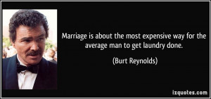 ... expensive way for the average man to get laundry done. - Burt Reynolds