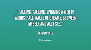 Talking, talking. Spinning a web of words, pale walls of dreams ...
