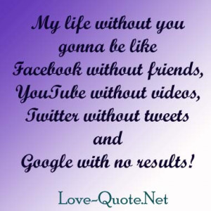 life without you gonna be like Facebook without friends, Youtube ...