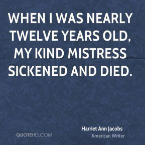 When I was nearly twelve years old, my kind mistress sickened and died ...