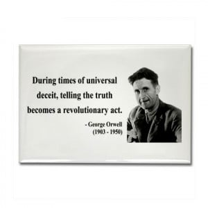 "... , telling the truth becomes a revolutionary act."" – George Orwell"