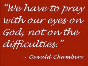 ... our eyes on god, not on the difficulties