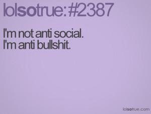 not anti social. I'm anti bullshit.