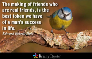The making of friends who are real friends, is the best token we have ...