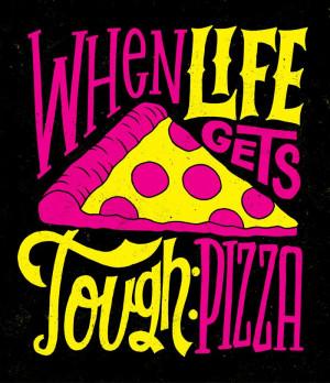 When life gets tough...pizza