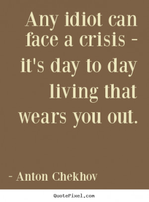 ... crisis - it's day to day living that.. Anton Chekhov top life quote