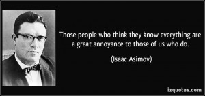 Those people who think they know everything are a great annoyance to ...
