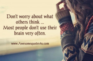 Don't worry about what others think. Most people don't use their brain ...