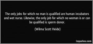 ... no woman is or can be qualified is sperm donor. - Wilma Scott Heide