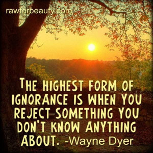The highest form of ignorance is when you reject something you know ...