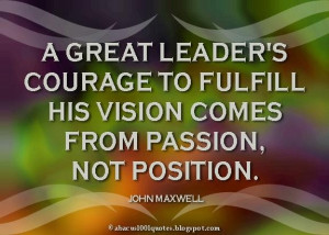 ... to fulfill his vision comes from passionnot position leadership quote