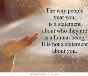 people treat you is a statement about who they are as a human being ...