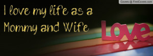 love my life as a Mommy and Wife Profile Facebook Covers