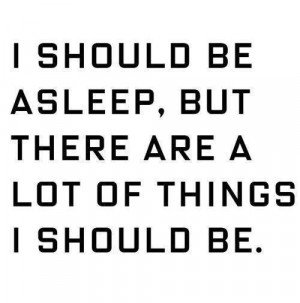 ... Be Asleep, But There Are A Lot Of Things I Should Be - Funny Quote