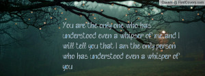 You are the only one who has understood even a whipser of me, and I ...
