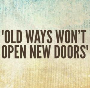 Old ways wont open new doors! Truth!!!