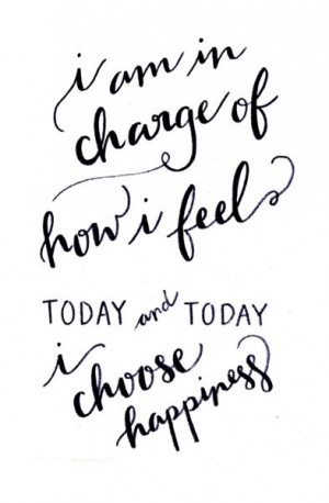 am in charge of how i feel today and today i choose happiness ...